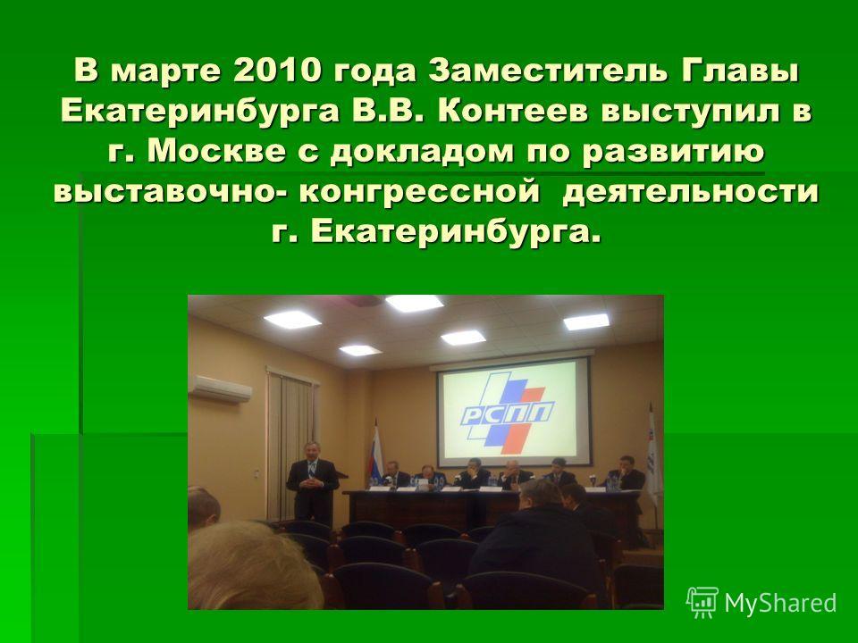 В марте 2010 года Заместитель Главы Екатеринбурга В.В. Контеев выступил в г. Москве с докладом по развитию выставочно- конгрессной деятельности г. Екатеринбурга.