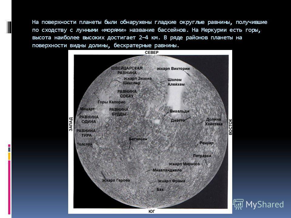 На поверхности планеты были обнаружены гладкие округлые равнины, получившие по сходству с лунными «морями» название бассейнов. На Меркурии есть горы, высота наиболее высоких достигает 2–4 км. В ряде районов планеты на поверхности видны долины, бескра