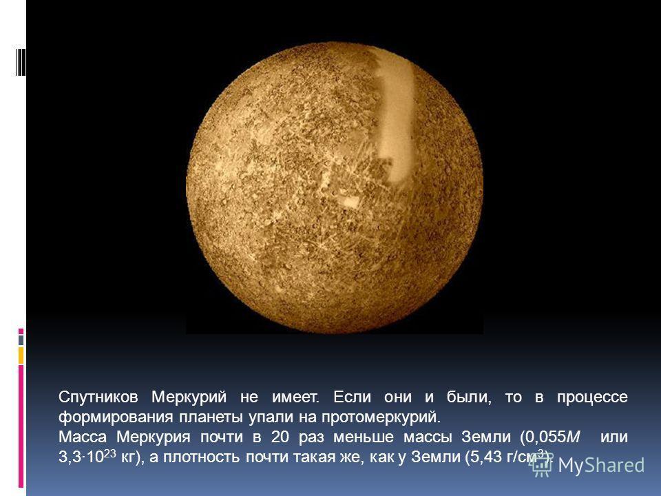 Спутников Меркурий не имеет. Если они и были, то в процессе формирования планеты упали на протомеркурий. Масса Меркурия почти в 20 раз меньше массы Земли (0,055M или 3,310 23 кг), а плотность почти такая же, как у Земли (5,43 г/см 3 ).