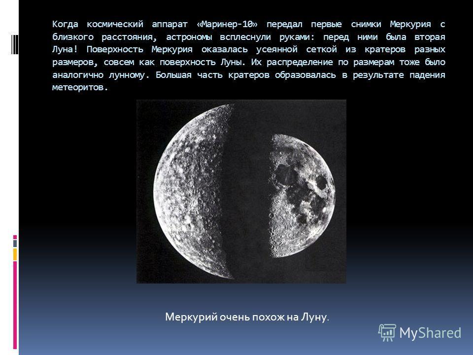 Когда космический аппарат «Маринер-10» передал первые снимки Меркурия с близкого расстояния, астрономы всплеснули руками: перед ними была вторая Луна! Поверхность Меркурия оказалась усеянной сеткой из кратеров разных размеров, совсем как поверхность