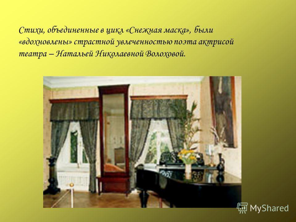 Стихи, объединенные в цикл «Снежная маска», были «вдохновлены» страстной увлеченностью поэта актрисой театра – Натальей Николаевной Волоховой.