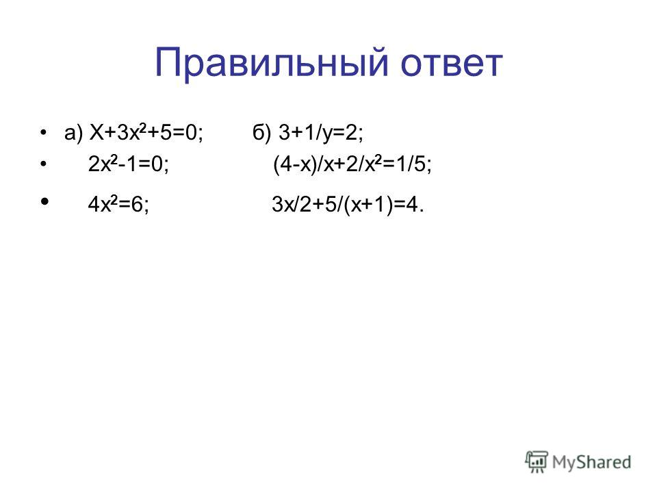 Среди предложенных уравнений выбрать а) квадратные; б) дробные рациональные X+3x 2 +5=0; 2x 2 -1=0; 3+1/y=2; X=5; x/5+2/3=8; (4-x)/x+2/x 2 =1/5; 4x 2 =6; 3x/2+5/(x+1)=4; 8x+4 2 =3.