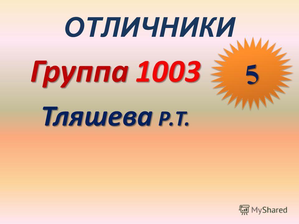 ОТЛИЧНИКИ Группа 1003 Тляшева Р.Т. 55