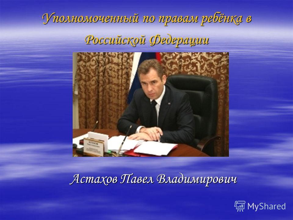 Уполномоченный по правам ребёнка в Российской Федерации Астахов Павел Владимирович