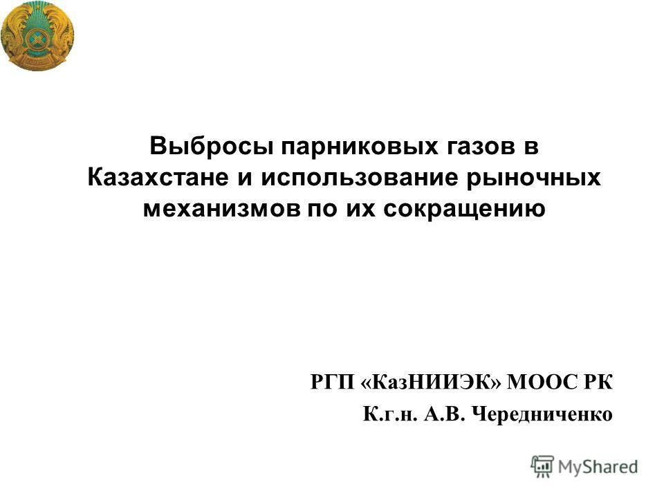 Выбросы парниковых газов в Казахстане и использование рыночных механизмов по их сокращению РГП «КазНИИЭК» МООС РК К.г.н. А.В. Чередниченко