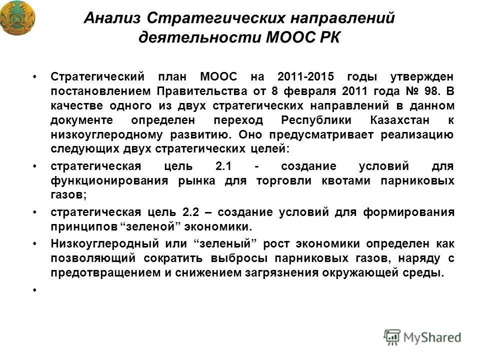 Анализ Стратегических направлений деятельности МООС РК Стратегический план МООС на 2011-2015 годы утвержден постановлением Правительства от 8 февраля 2011 года 98. В качестве одного из двух стратегических направлений в данном документе определен пере