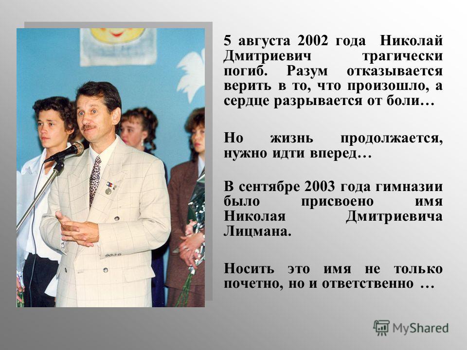 5 августа 2002 года Николай Дмитриевич трагически погиб. Разум отказывается верить в то, что произошло, а сердце разрывается от боли… Но жизнь продолжается, нужно идти вперед… В сентябре 2003 года гимназии было присвоено имя Николая Дмитриевича Лицма