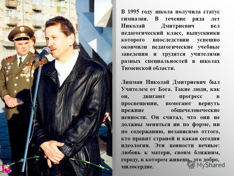 В 1995 году школа получила статус гимназии. В течение ряда лет Николай Дмитриевич вел педагогический класс, выпускники которого впоследствии успешно окончили педагогические учебные заведения и трудятся учителями разных специальностей в школах Тюменск