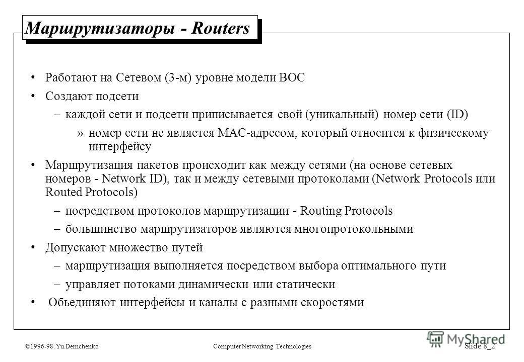 ©1996-98. Yu.DemchenkoComputer Networking Technologies Slide 8_2 Маршрутизаторы - Routers Работают на Сетевом (3-м) уровне модели ВОС Создают подсети –каждой сети и подсети приписывается свой (уникальный) номер сети (ID) »номер сети не является МАС-а