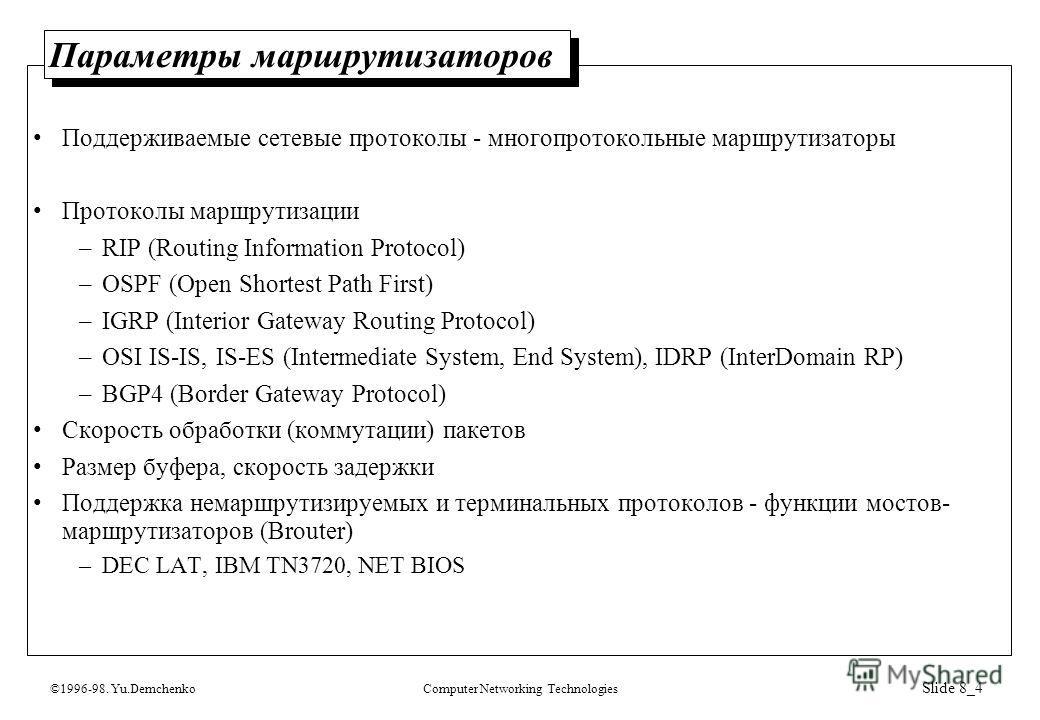 ©1996-98. Yu.DemchenkoComputer Networking Technologies Slide 8_4 Параметры маршрутизаторов Поддерживаемые сетевые протоколы - многопротокольные маршрутизаторы Протоколы маршрутизации –RIP (Routing Information Protocol) –OSPF (Open Shortest Path First