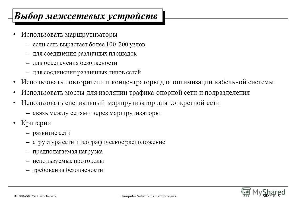 ©1996-98. Yu.DemchenkoComputer Networking Technologies Slide 8_6 Выбор межсетевых устройств Использовать маршрутизаторы –если сеть вырастает более 100-200 узлов –для соединения различных площадок –для обеспечения безопасности –для соединения различны