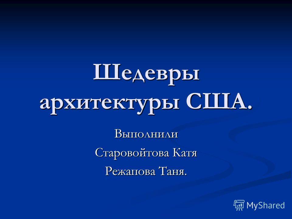 Шедевры архитектуры США. Выполнили Старовойтова Катя Режапова Таня.
