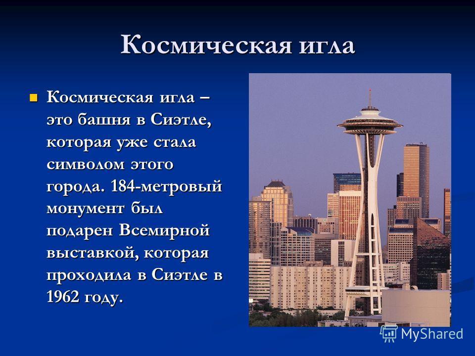 Космическая игла Космическая игла – это башня в Сиэтле, которая уже стала символом этого города. 184-метровый монумент был подарен Всемирной выставкой, которая проходила в Сиэтле в 1962 году. Космическая игла – это башня в Сиэтле, которая уже стала с