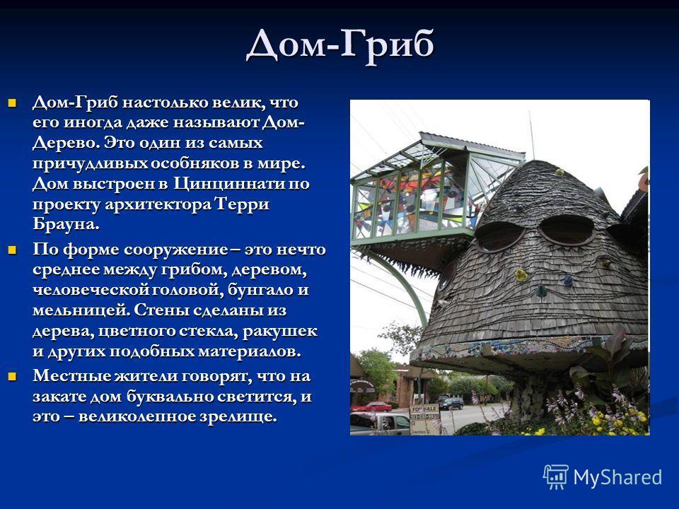 Дом-Гриб Дом-Гриб настолько велик, что его иногда даже называют Дом- Дерево. Это один из самых причудливых особняков в мире. Дом выстроен в Цинциннати по проекту архитектора Терри Брауна. Дом-Гриб настолько велик, что его иногда даже называют Дом- Де
