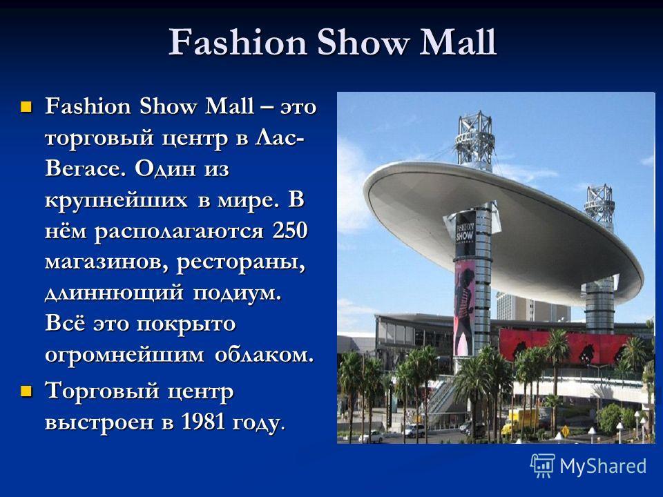 Fashion Show Mall Fashion Show Mall – это торговый центр в Лас- Вегасе. Один из крупнейших в мире. В нём располагаются 250 магазинов, рестораны, длиннющий подиум. Всё это покрыто огромнейшим облаком. Fashion Show Mall – это торговый центр в Лас- Вега
