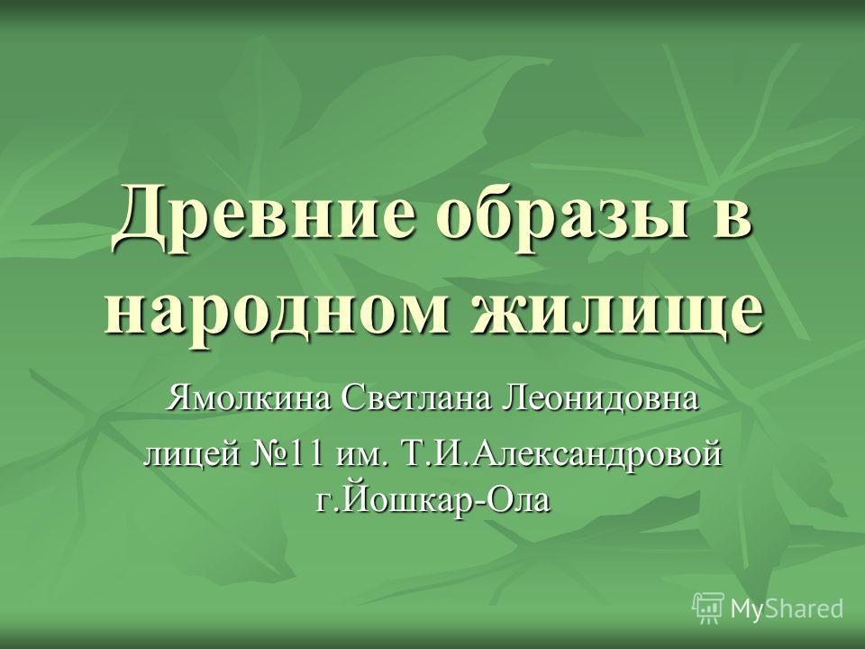 Древние образы в народном жилище Ямолкина Светлана Леонидовна лицей 11 им. Т.И.Александровой г.Йошкар-Ола
