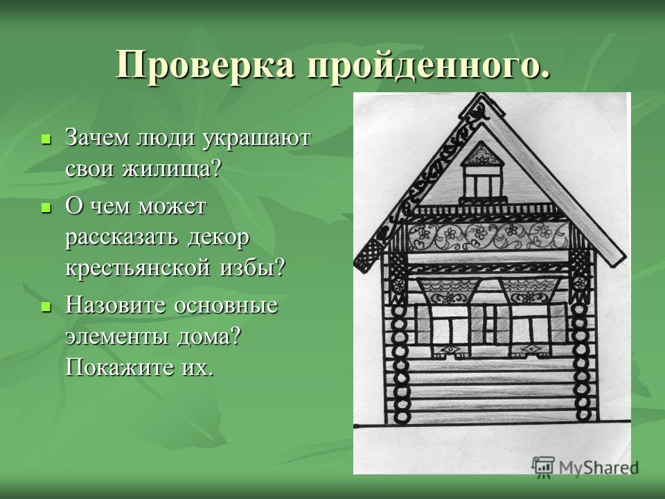 Проверка пройденного. Зачем люди украшают свои жилища? Зачем люди украшают свои жилища? О чем может рассказать декор крестьянской избы? О чем может рассказать декор крестьянской избы? Назовите основные элементы дома? Покажите их. Назовите основные эл