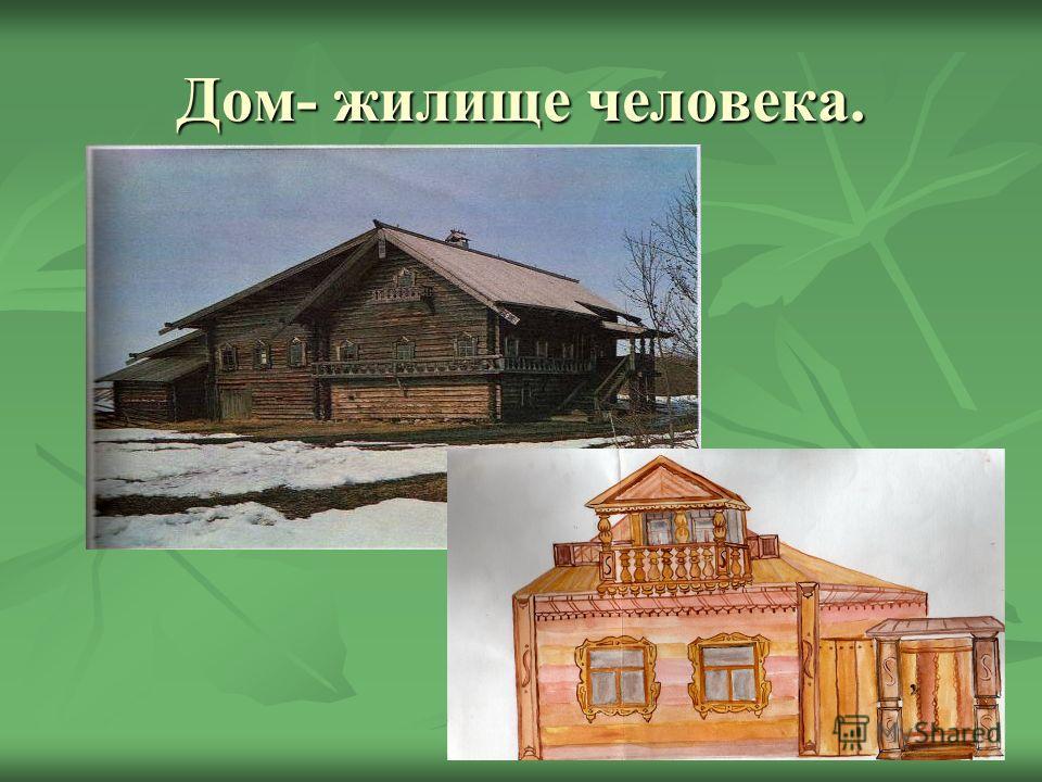 Дом- жилище человека.