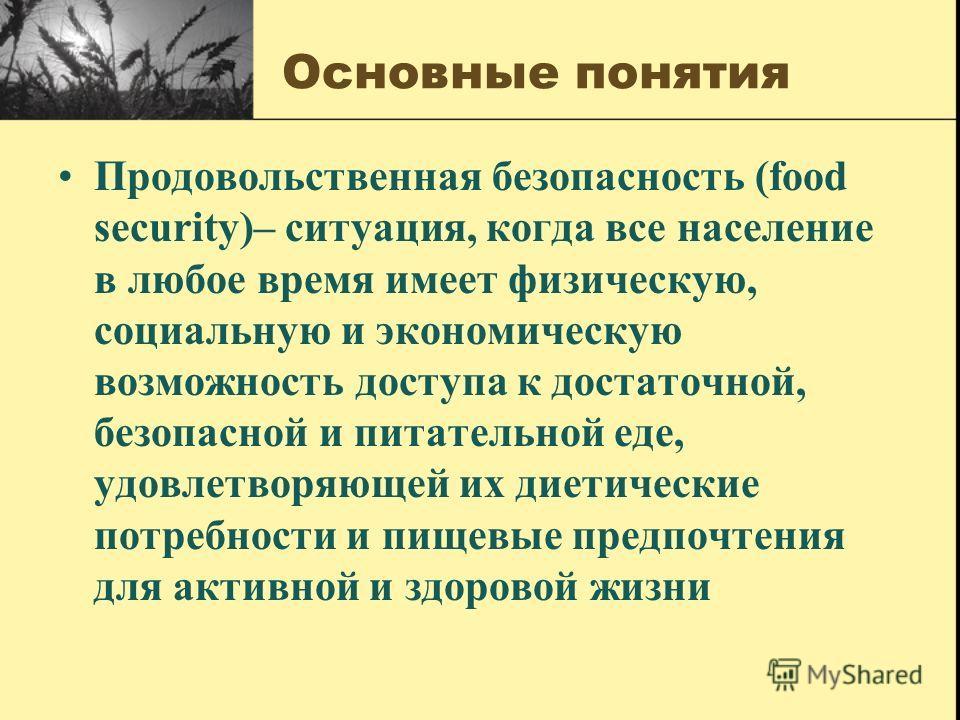 Основные понятия Продовольственная безопасность (food security)– ситуация, когда все население в любое время имеет физическую, социальную и экономическую возможность доступа к достаточной, безопасной и питательной еде, удовлетворяющей их диетические