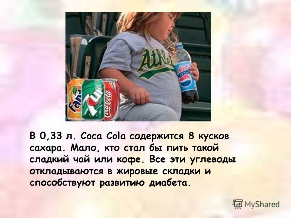 В 0,33 л. Coca Cola содержится 8 кусков сахара. Мало, кто стал бы пить такой сладкий чай или кофе. Все эти углеводы откладываются в жировые складки и способствуют развитию диабета.