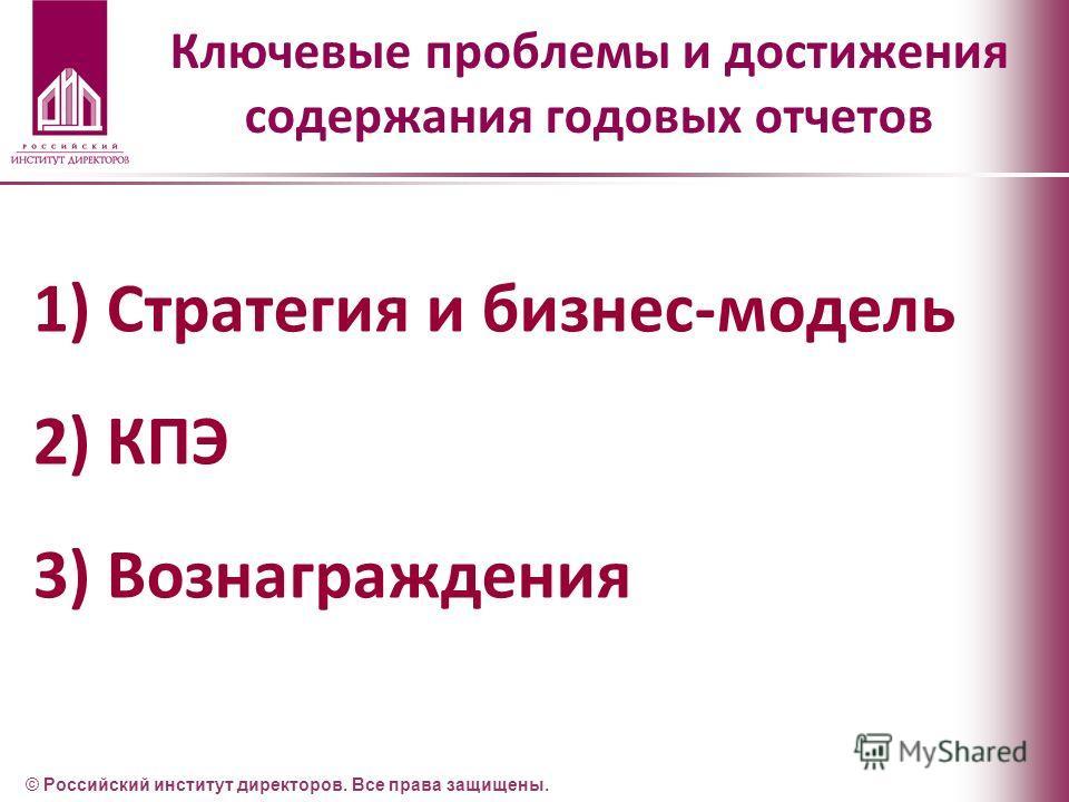 Ключевые проблемы и достижения содержания годовых отчетов 1)Стратегия и бизнес-модель 2)КПЭ 3)Вознаграждения © Российский институт директоров. Все права защищены.