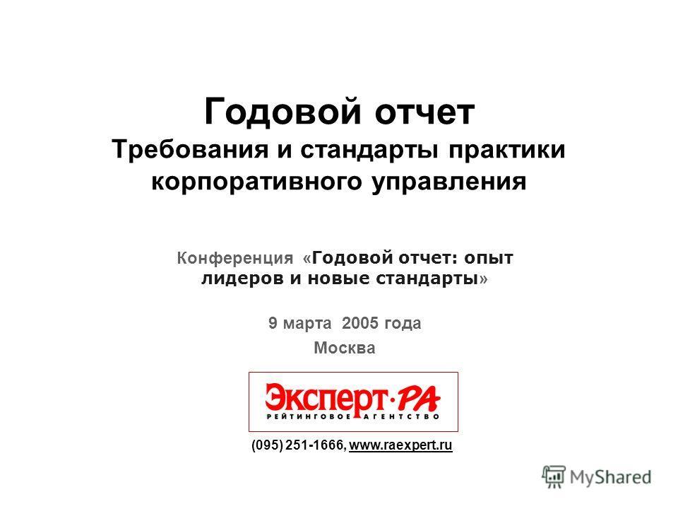 Годовой отчет Требования и стандарты практики корпоративного управления (095) 251-1666, www.raexpert.ru Конференция « Годовой отчет: опыт лидеров и новые стандарты » 9 марта 2005 года Москва