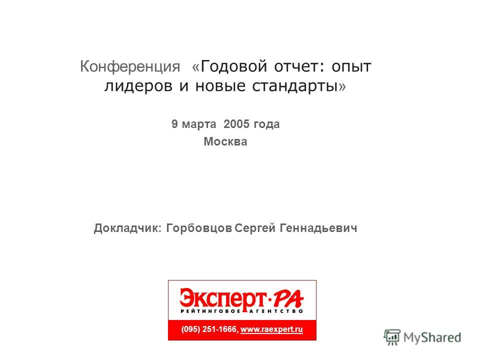 (095) 251-1666, www.raexpert.ru Конференция « Годовой отчет: опыт лидеров и новые стандарты » 9 марта 2005 года Москва Докладчик: Горбовцов Сергей Геннадьевич
