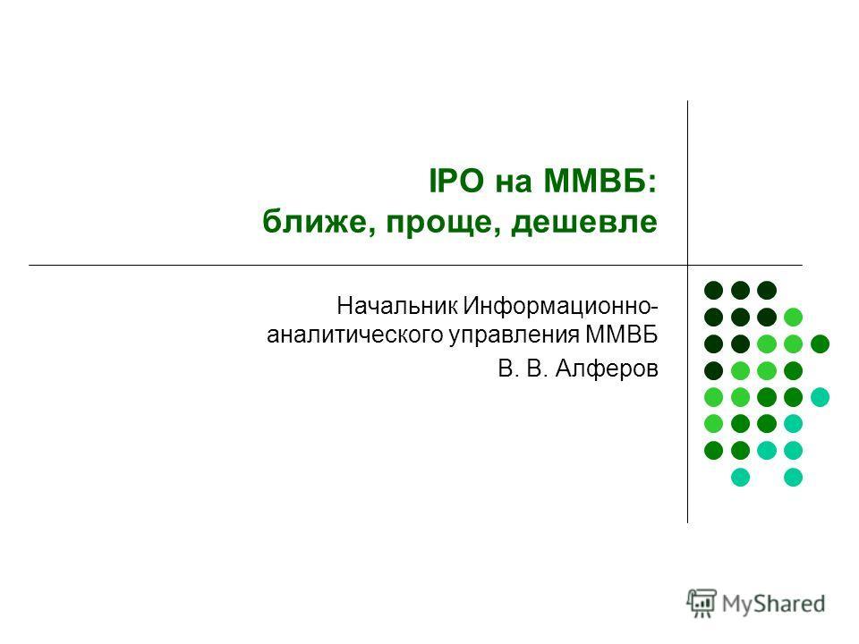 IPO на ММВБ: ближе, проще, дешевле Начальник Информационно- аналитического управления ММВБ В. В. Алферов