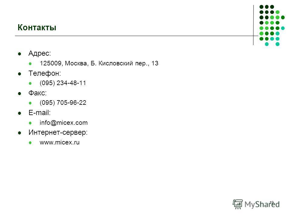 19 Контакты Адрес: 125009, Москва, Б. Кисловский пер., 13 Телефон: (095) 234-48-11 Факс: (095) 705-96-22 E-mail: info@micex.com Интернет-сервер: www.micex.ru