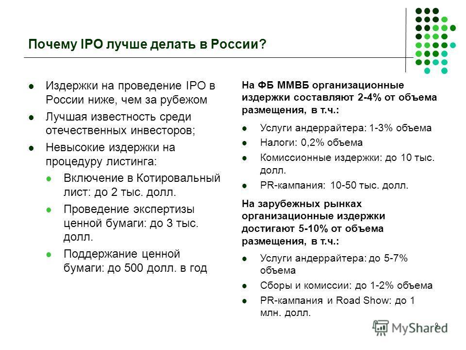 9 Почему IPO лучше делать в России? Издержки на проведение IPO в России ниже, чем за рубежом Лучшая известность среди отечественных инвесторов; Невысокие издержки на процедуру листинга: Включение в Котировальный лист: до 2 тыс. долл. Проведение экспе