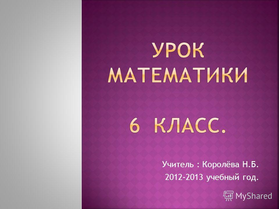 Учитель : Королёва Н.Б. 2012-2013 учебный год.
