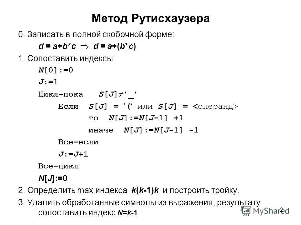 2 Метод Рутисхаузера 0. Записать в полной скобочной форме: d = a+b*c d = a+(b*c) 1. Сопоставить индексы: N[0]:=0 J:=1 Цикл-пока S[J] _ Если S[J] = ( или S[J] = то N[J]:=N[J-1] +1 иначе N[J]:=N[J-1] -1 Все-если J:=J+1 Все-цикл N[J]:=0 2. Определить ma