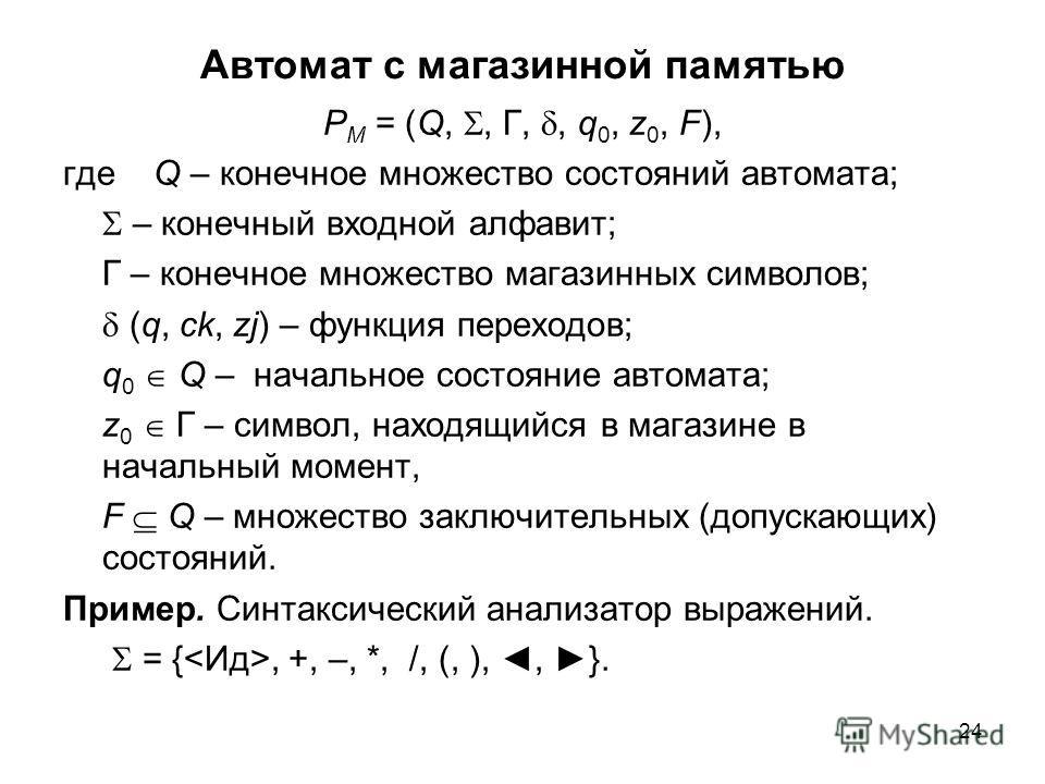 24 Автомат с магазинной памятью P M = (Q,, Г,, q 0, z 0, F), где Q – конечное множество состояний автомата; – конечный входной алфавит; Г – конечное множество магазинных символов; (q, ck, zj) – функция переходов; q 0 Q – начальное состояние автомата;