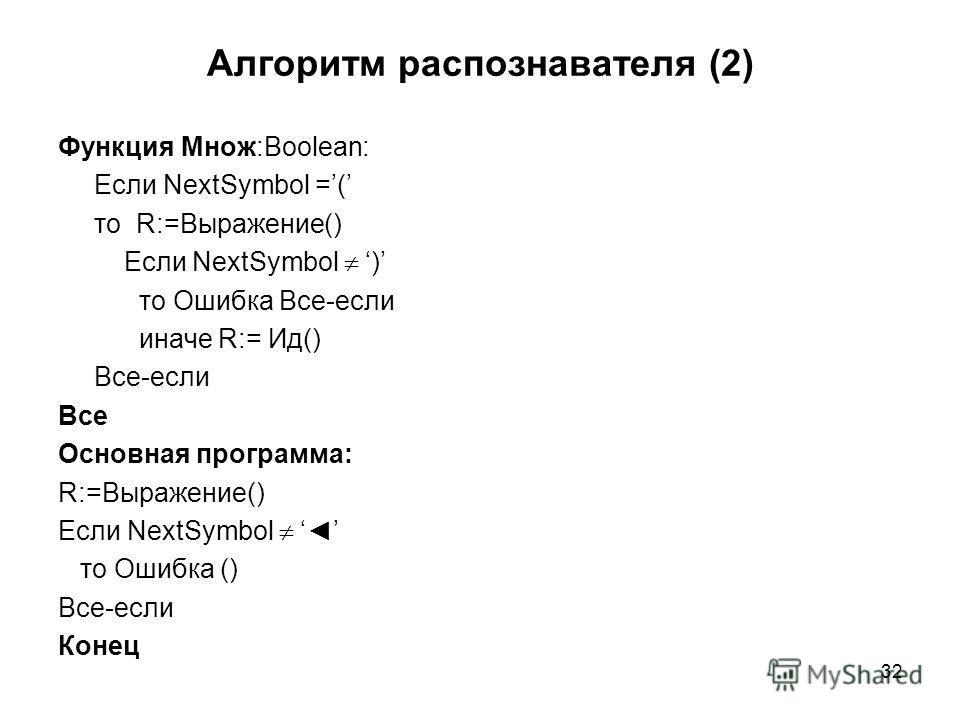 32 Алгоритм распознавателя (2) Функция Множ:Boolean: Если NextSymbol =( то R:=Выражение() Если NextSymbol ) то Ошибка Все-если иначе R:= Ид() Все-если Все Основная программа: R:=Выражение() Если NextSymbol то Ошибка () Все-если Конец