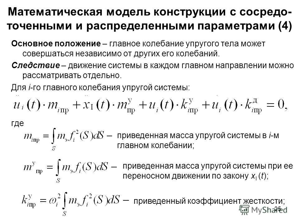 25 Математическая модель конструкции с сосредо- точенными и распределенными параметрами (4) Основное положение – главное колебание упругого тела может совершаться независимо от других его колебаний. Следствие – движение системы в каждом главном напра
