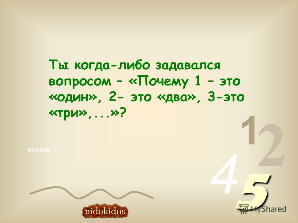 013456… 1 2 4 5 Ты когда-либо задавался вопросом – «Почему 1 – это «один», 2- это «два», 3-это «три»,...»?
