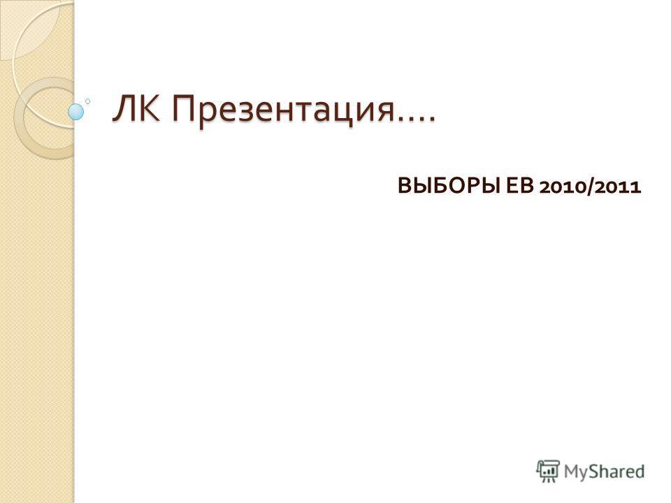 ЛК Презентация …. ВЫБОРЫ ЕВ 2010/2011
