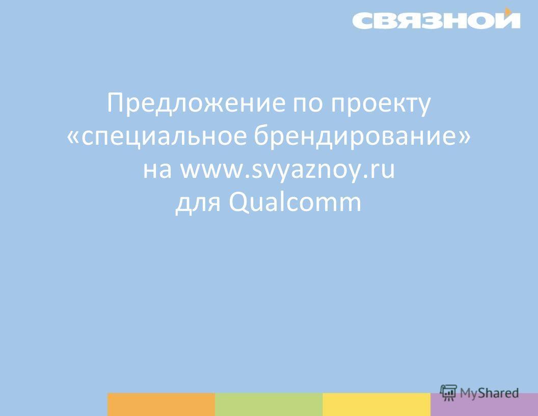 Предложение по проекту «специальное брендирование» на www.svyaznoy.ru для Qualcomm