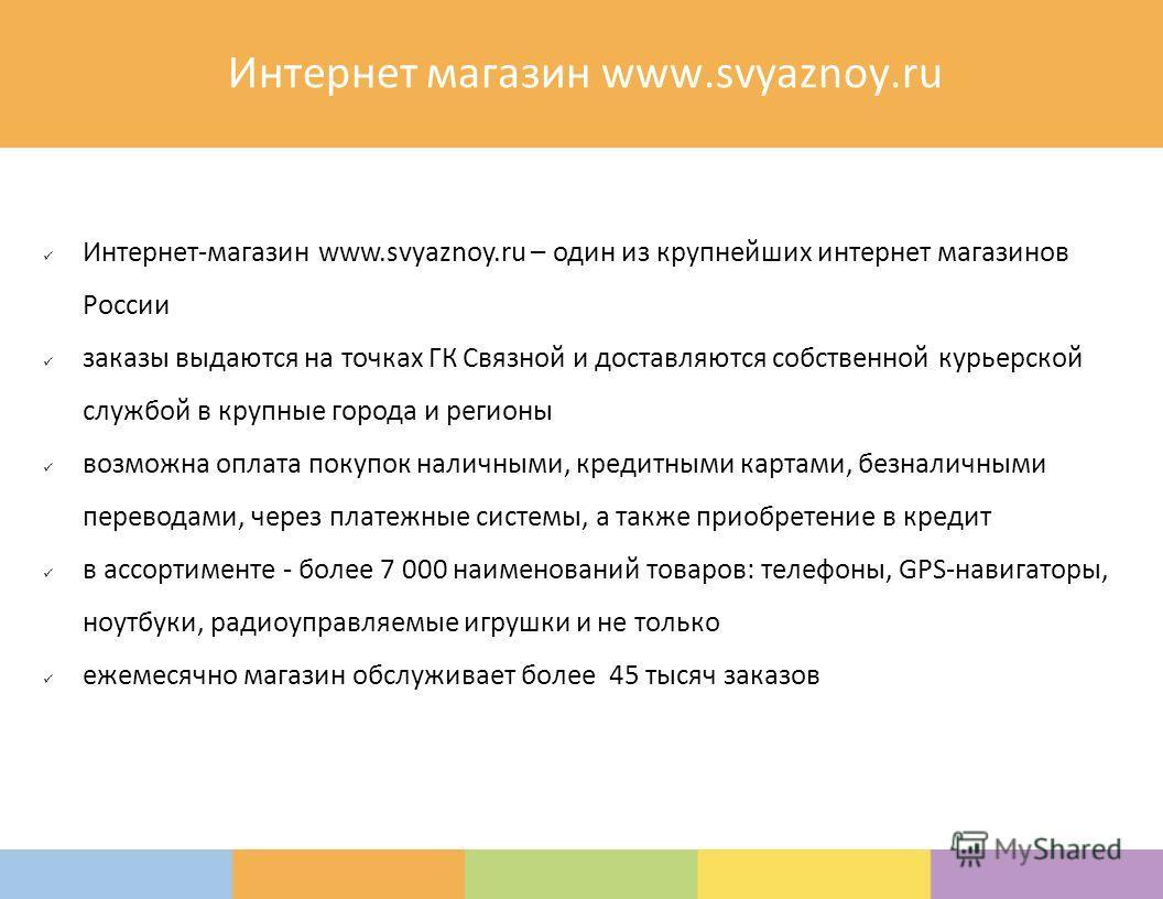 Интернет магазин www.svyaznoy.ru Интернет-магазин www.svyaznoy.ru – один из крупнейших интернет магазинов России заказы выдаются на точках ГК Связной и доставляются собственной курьерской службой в крупные города и регионы возможна оплата покупок нал