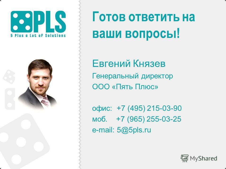 Готов ответить на ваши вопросы! Евгений Князев Генеральный директор ООО «Пять Плюс» офис: +7 (495) 215-03-90 моб. +7 (965) 255-03-25 e-mail: 5@5pls.ru