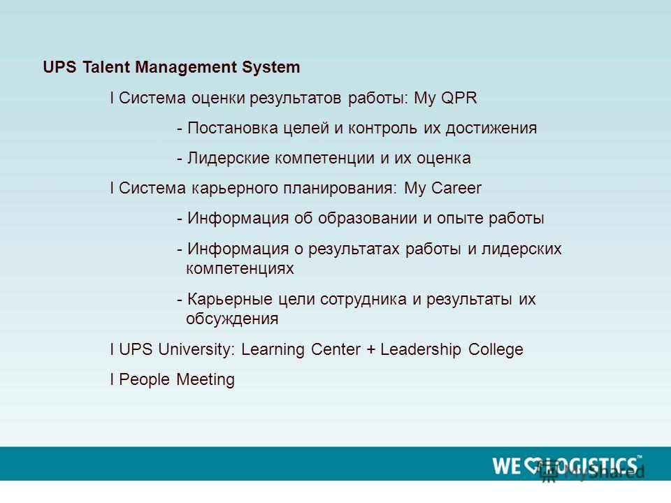 2 UPS Talent Management System I Система оценки результатов работы: My QPR - Постановка целей и контроль их достижения - Лидерские компетенции и их оценка I Система карьерного планирования: My Career - Информация об образовании и опыте работы - Инфор