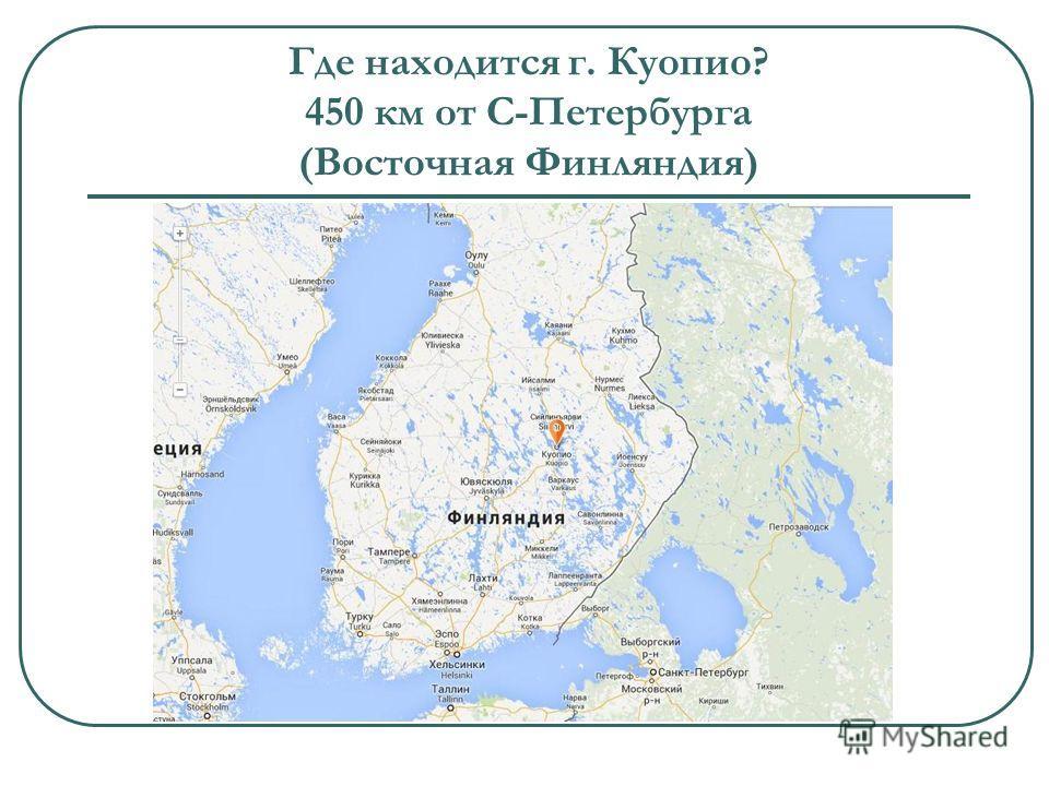 Где находится г. Куопио? 450 км от С-Петербурга (Восточная Финляндия)