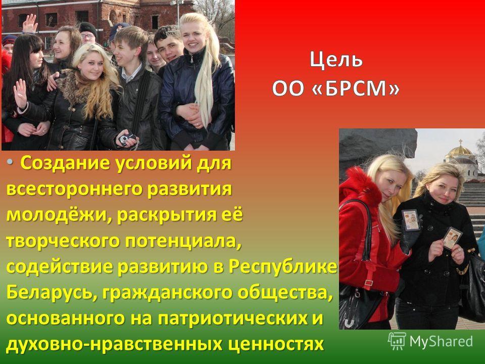 Создание условий для всестороннего развития молодёжи, раскрытия её творческого потенциала, содействие развитию в Республике Беларусь, гражданского общества, основанного на патриотических и духовно - нравственных ценностях Создание условий для всестор