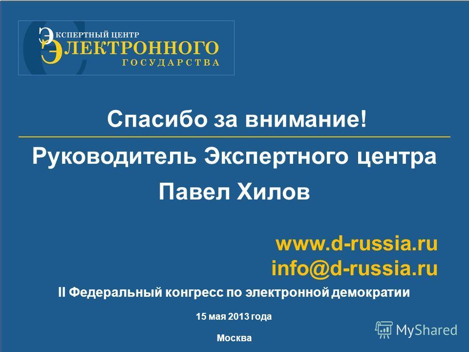 II Федеральный конгресс по электронной демократии 15 мая 2013 года Москва Спасибо за внимание! Руководитель Экспертного центра Павел Хилов www.d-russia.ru info@d-russia.ru