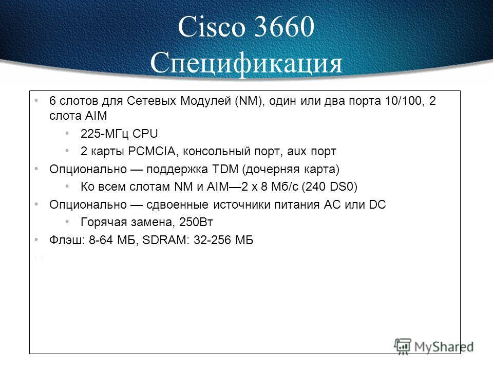Более высокая производительность 100-120 тыс.пакетов в секунду (Cisco 3640: 50-70 тыс.пак/с) Более высокая плотность: 6 слотов Более высокий уровень интеграции Один или два порта Fast Ethernet Два слота для модулей AIM (Advanced Integration Module) К