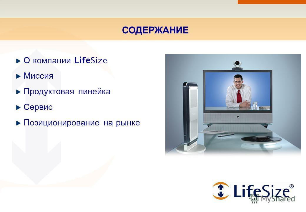 СОДЕРЖАНИЕ О компании LifeSize Миссия Продуктовая линейка Сервис Позиционирование на рынке