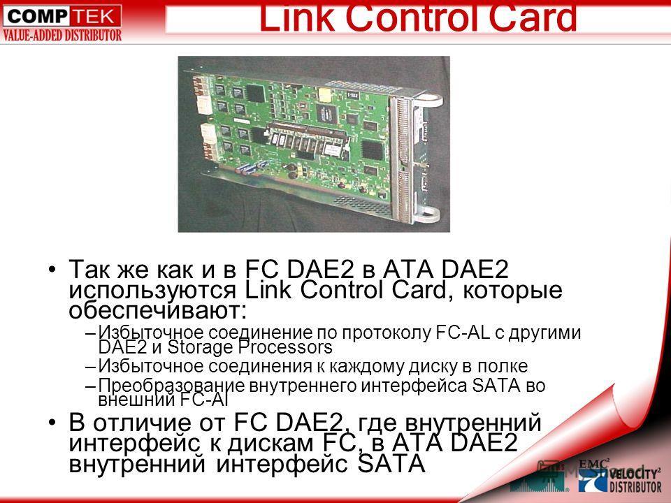 Link Control Card Так же как и в FC DAE2 в ATA DAE2 используются Link Control Card, которые обеспечивают: –Избыточное соединение по протоколу FC-AL с другими DAE2 и Storage Processors –Избыточное соединения к каждому диску в полке –Преобразование вну