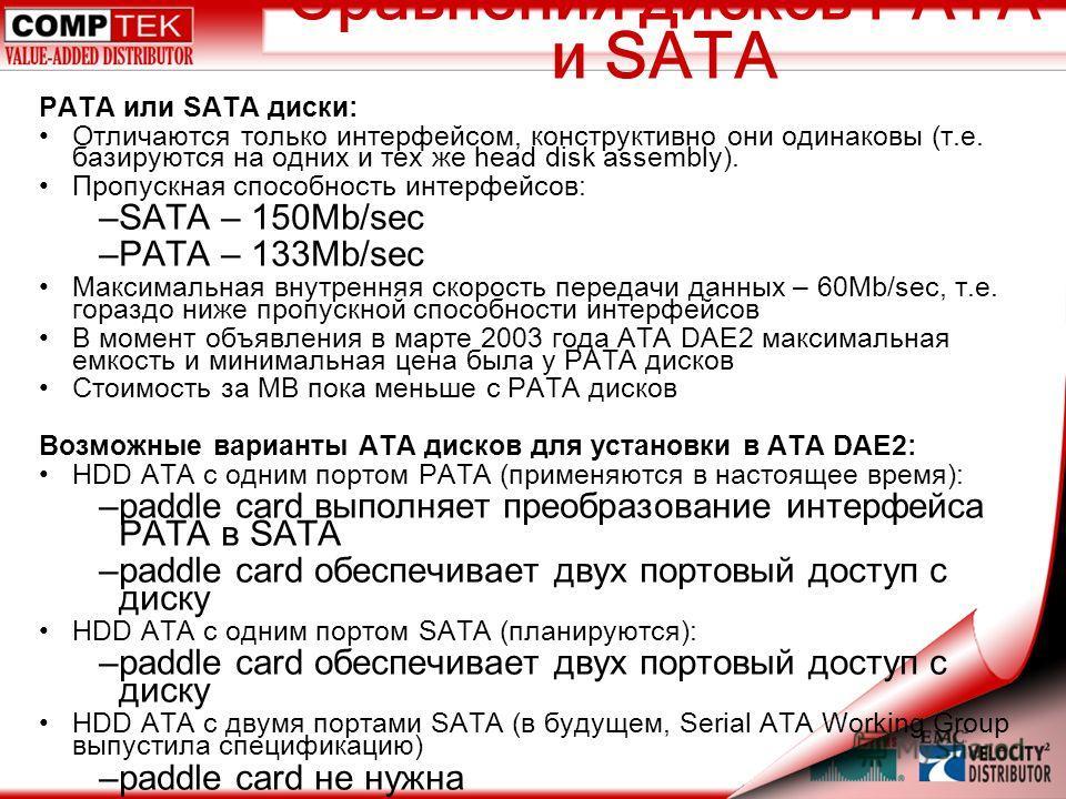 Сравнения дисков PATA и SATA PATA или SATA диски: Отличаются только интерфейсом, конструктивно они одинаковы (т.е. базируются на одних и тех же head disk assembly). Пропускная способность интерфейсов: –SATA – 150Mb/sec –PATA – 133Mb/sec Максимальная