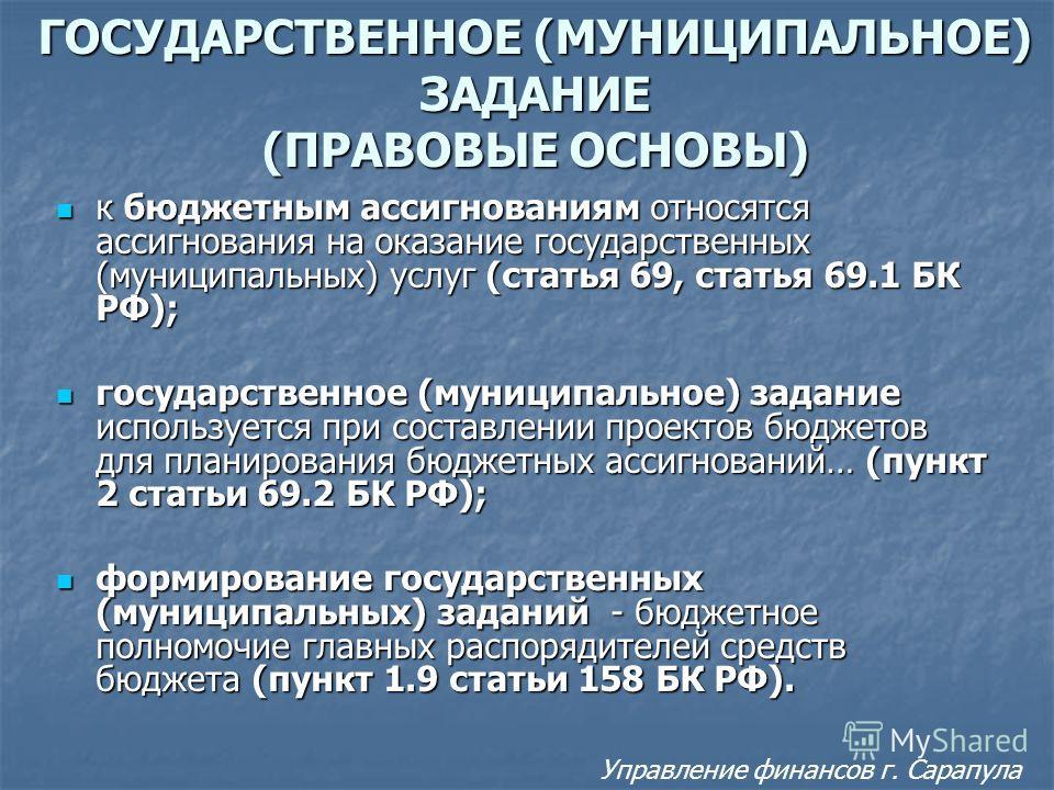 ГОСУДАРСТВЕННОЕ (МУНИЦИПАЛЬНОЕ) ЗАДАНИЕ (ПРАВОВЫЕ ОСНОВЫ) к бюджетным ассигнованиям относятся ассигнования на оказание государственных (муниципальных) услуг (статья 69, статья 69.1 БК РФ); к бюджетным ассигнованиям относятся ассигнования на оказание