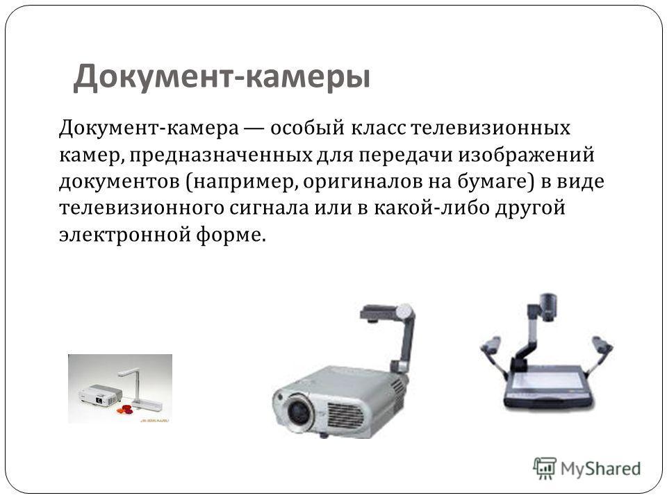 Документ - камеры Документ-камера особый класс телевизионных камер, предназначенных для передачи изображений документов (например, оригиналов на бумаге) в виде телевизионного сигнала или в какой-либо другой электронной форме.
